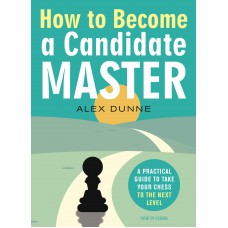 How to Become a Candidate Master: A Practical Guide to Take Your Chess to the Next Level - Alex Dunne (K-5875)