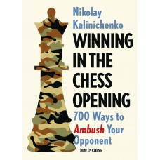 Winning in the Chess Opening: 700 Ways to Ambush Your Opponent - Nikolay Kalinichenko (K-5389)