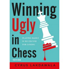Cyrus Lakdawala - Winning Ugly in Chess: Playing Badly is No Excuse for Losing (K-5661)