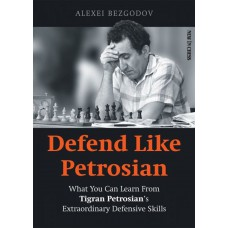 Defend Like Petrosian: What You Can Learn from Tigran Petrosian's Extraordinary Defensive Skills - Alexey Bezgodov (K-5916)
