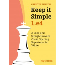 Christof Sielecki - Keep it Simple: 1.e4: A Solid and Straightforward Chess Opening Repertoire for White (K-5560)