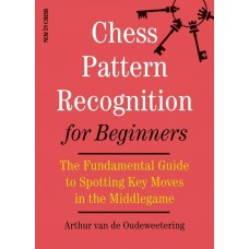 Arthur van de Oudeweetering - Chess Pattern Recognition for Beginners: The Fundamental Guide to Spotting Key Moves in the Middlegame ( K-5561 )